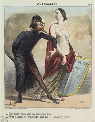 Daumier a sans cesse caricaturé, les malheurs de notre République courtisée et malmenée. A la question : Belle dame, voulez-vous bien accepter mon bras? Elle ne peut que répondre: Votre passion est trop subite pour que je puisse y croire! (nypl.digitalcollections)